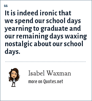 Isabel Waxman: It is indeed ironic that we spend our school days yearning to graduate and our remaining days waxing nostalgic about our school days.