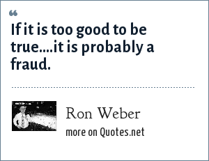 Ron Weber: If it is too good to be true....it is probably a fraud.