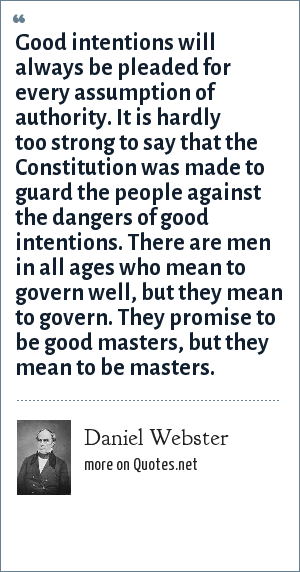 Daniel Webster: Good intentions will always be pleaded for every assumption of authority. It is hardly too strong to say that the Constitution was made to guard the people against the dangers of good intentions. There are men in all ages who mean to govern well, but they mean to govern. They promise to be good masters, but they mean to be masters.