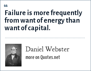 Daniel Webster: Failure is more frequently from want of energy than want of capital.