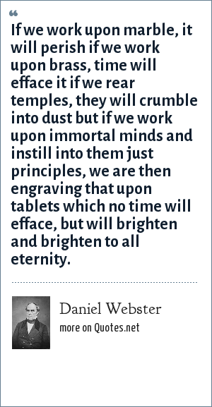 Daniel Webster: If we work upon marble, it will perish if we work upon brass, time will efface it if we rear temples, they will crumble into dust but if we work upon immortal minds and instill into them just principles, we are then engraving that upon tablets which no time will efface, but will brighten and brighten to all eternity.