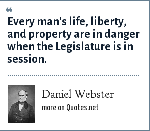 Daniel Webster: Every man's life, liberty, and property are in danger when the Legislature is in session.