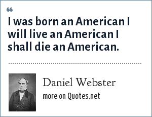 Daniel Webster: I was born an American I will live an American I shall die an American.