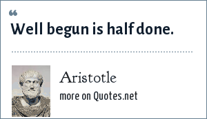 Aristotle: Well begun is half done.