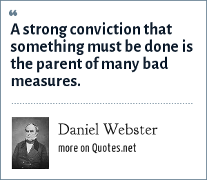 Daniel Webster: A strong conviction that something must be done is the parent of many bad measures.