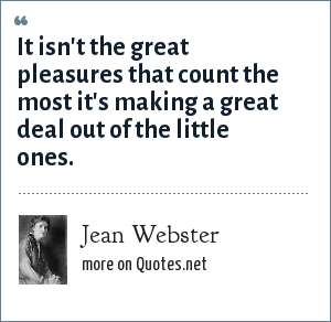 Jean Webster: It isn't the great pleasures that count the most it's making a great deal out of the little ones.