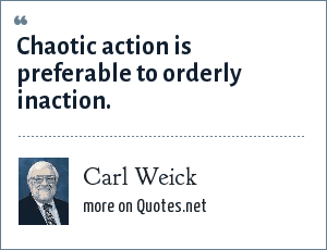 Carl Weick: Chaotic action is preferable to orderly inaction.