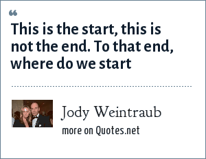 Jody Weintraub: This is the start, this is not the end. To that end, where do we start