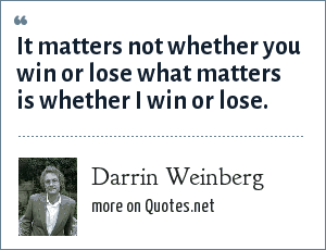 Darrin Weinberg: It matters not whether you win or lose what matters is whether I win or lose.
