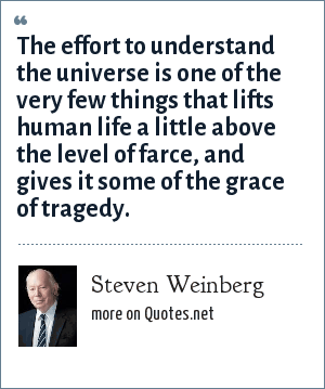 Steven Weinberg: The effort to understand the universe is one of the very few things that lifts human life a little above the level of farce, and gives it some of the grace of tragedy.