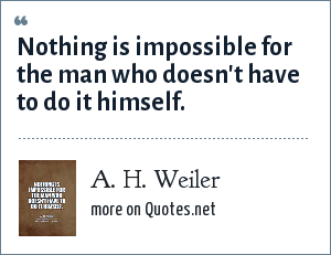 A. H. Weiler: Nothing is impossible for the man who doesn't have to do it himself.