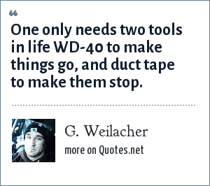 G. Weilacher: One only needs two tools in life WD-40 to make things go, and duct tape to make them stop.