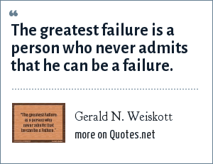 Gerald N. Weiskott: The greatest failure is a person who never admits that he can be a failure.
