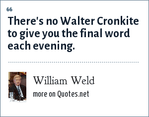 William Weld: There's no Walter Cronkite to give you the final word each evening.