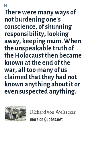 Richard von Weizscker: There were many ways of not burdening one's conscience, of shunning responsibility, looking away, keeping mum. When the unspeakable truth of the Holocaust then became known at the end of the war, all too many of us claimed that they had not known anything about it or even suspected anything.