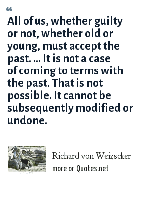 Richard von Weizscker: All of us, whether guilty or not, whether old or young, must accept the past. ... It is not a case of coming to terms with the past. That is not possible. It cannot be subsequently modified or undone.