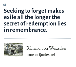 Richard von Weizscker: Seeking to forget makes exile all the longer the secret of redemption lies in remembrance.