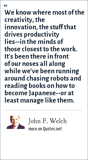 John F. Welch: We know where most of the creativity, the innovation, the stuff that drives productivity lies--in the minds of those closest to the work. It's been there in front of our noses all along while we've been running around chasing robots and reading books on how to become Japanese--or at least manage like them.