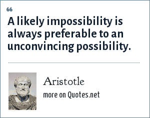 Aristotle: A likely impossibility is always preferable to an unconvincing possibility.