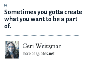 Geri Weitzman: Sometimes you gotta create what you want to be a part of.