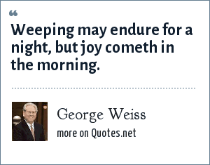 George Weiss: Weeping may endure for a night, but joy cometh in the morning.