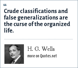 H. G. Wells: Crude classifications and false generalizations are the curse of the organized life.