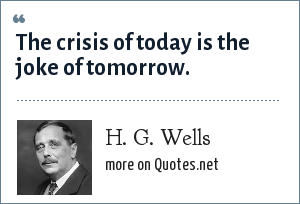 H. G. Wells: The crisis of today is the joke of tomorrow.
