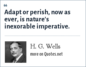H. G. Wells: Adapt or perish, now as ever, is nature's inexorable imperative.