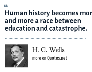 H. G. Wells: Human history becomes more and more a race between education and catastrophe.
