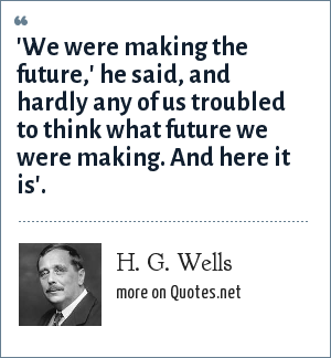 H. G. Wells: 'We were making the future,' he said, and hardly any of us troubled to think what future we were making. And here it is'.