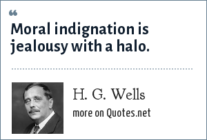 H. G. Wells: Moral indignation is jealousy with a halo.