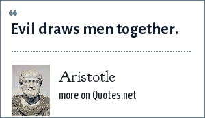 Aristotle: Evil draws men together.