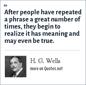 H. G. Wells: After people have repeated a phrase a great number of times, they begin to realize it has meaning and may even be true.