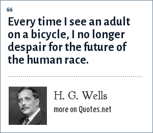 H. G. Wells: Every time I see an adult on a bicycle, I no longer despair for the future of the human race.