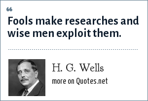 H. G. Wells: Fools make researches and wise men exploit them.