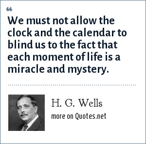 H. G. Wells: We must not allow the clock and the calendar to blind us to the fact that each moment of life is a miracle and mystery.