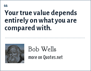 Bob Wells: Your true value depends entirely on what you are compared with.