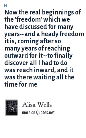 Alisa Wells: Now the real beginnings of the 'freedom' which we have discussed for many years--and a heady freedom it is, coming after so many years of reaching outward for it--to finally discover all I had to do was reach inward, and it was there waiting all the time for me