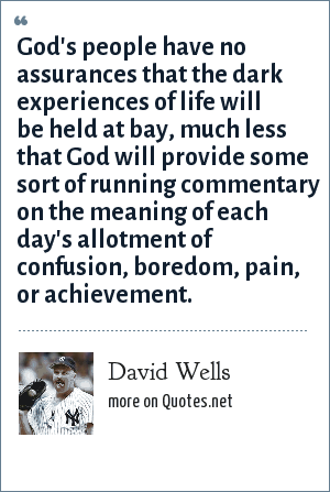 David Wells: God's people have no assurances that the dark experiences of life will be held at bay, much less that God will provide some sort of running commentary on the meaning of each day's allotment of confusion, boredom, pain, or achievement.