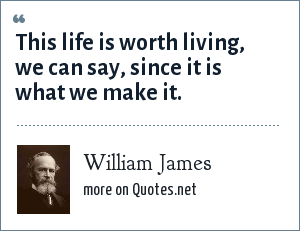 William James: This life is worth living, we can say, since it is what we make it.