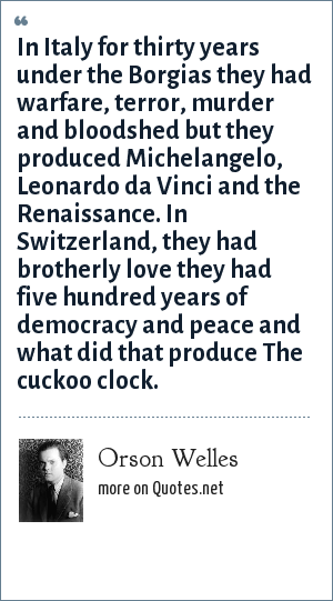 Orson Welles: In Italy for thirty years under the Borgias they had warfare, terror, murder and bloodshed but they produced Michelangelo, Leonardo da Vinci and the Renaissance. In Switzerland, they had brotherly love they had five hundred years of democracy and peace and what did that produce The cuckoo clock.