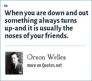 Orson Welles: When you are down and out something always turns up-and it is usually the noses of your friends.