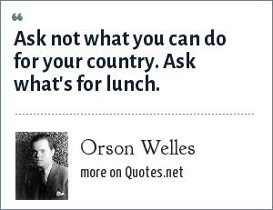 Orson Welles: Ask not what you can do for your country. Ask what's for lunch.