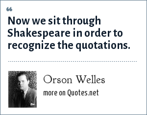 Orson Welles: Now we sit through Shakespeare in order to recognize the quotations.