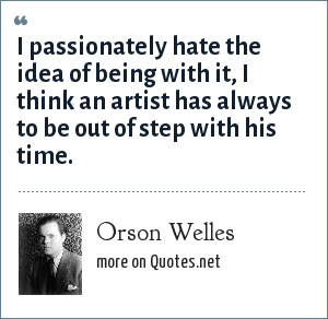 Orson Welles: I passionately hate the idea of being with it, I think an artist has always to be out of step with his time.