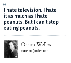 Orson Welles: I hate television. I hate it as much as I hate peanuts. But I can't stop eating peanuts.