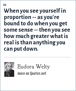 Eudora Welty: When you see yourself in proportion -- as you're bound to do when you get some sense -- then you see how much greater what is real is than anything you can put down.
