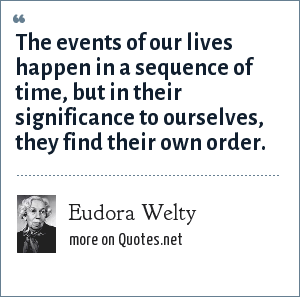 Eudora Welty: The events of our lives happen in a sequence of time, but in their significance to ourselves, they find their own order.