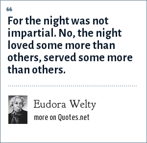 Eudora Welty: For the night was not impartial. No, the night loved some more than others, served some more than others.