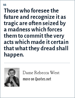 Dame Rebecca West: Those who foresee the future and recognize it as tragic are often seized by a madness which forces them to commit the very acts which made it certain that what they dread shall happen.